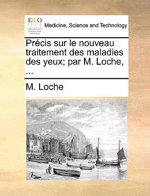 Prcis Sur Le Nouveau Traitement Des Maladies Des Yeux; Par M. Loche, ... 9781170685440