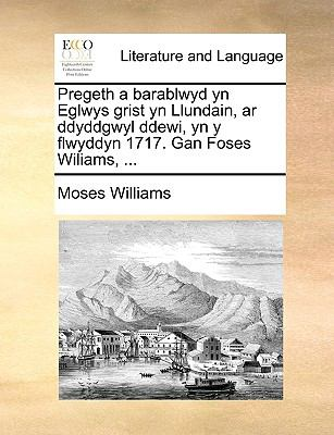 Pregeth a Barablwyd Yn Eglwys Grist Yn Llundain, AR Ddyddgwyl Ddewi, Yn y Flwyddyn 1717. Gan Foses Wiliams, ... 9781170113035