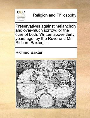 Preservatives Against Melancholy and Over-Much Sorrow; Or the Cure of Both. Written Above Thirty Years Ago, by the Reverend Mr. Richard Baxter, ... 9781170710210