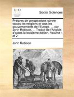 Preuves de Conspirations Contre Toutes Les Religions Et Tous Les Gouvernements de L'Europe, ... Par John Robison, ... Traduit de L'Anglois D'Aprs La T 9781170740583