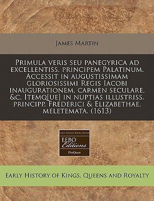Primula Veris Seu Panegyrica Ad Excellentiss. Principem Palatinum. Accessit in Augustissimam Gloriosissimi Regis Iacobi Inaugurationem, Carmen Secular 9781171301325