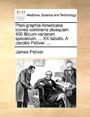 Pteri-Graphia Americana Icones Continens Plusquam 400 Filicum Variarum Specierum, ... XX Tabulis. a Jacobo Petiver. ... 9781170138427