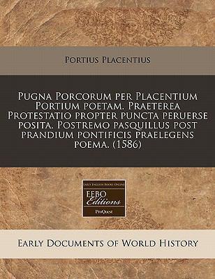 Pugna Porcorum Per Placentium Portium Poetam. Praeterea Protestatio Propter Puncta Peruerse Posita. Postremo Pasquillus Post Prandium Pontificis Prael 9781171302247