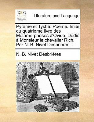 Pyrame Et Tysbe. Poeme. Imite Du Quatrieme Livre Des Metamorphoses D'Ovide. Dedie a Monsieur Le Chevalier Rich. Par N. B. Nivet Desbrieres, ... 9781170893838