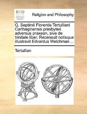 Q. Septimii Florentis Tertulliani Carthaginensis Presbyteri Adversus Praxean, Sive de Trinitate Liber. Recensuit Notisque Illustravit Edvardus Welchma 9781170921951