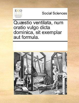 Qu]stio Ventilata, Num Oratio Vulgo Dicta Dominica, Sit Exemplar Aut Formula. 9781170766972