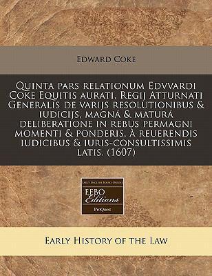 Quinta Pars Relationum Edvvardi Coke Equitis Aurati, Regij Atturnati Generalis de Varijs Resolutionibus & Iudicijs, Magna & Matura Deliberatione in Re 9781171348542