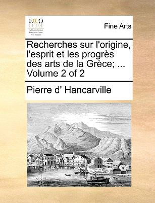 Recherches Sur L'Origine, L'Esprit Et Les Progrs Des Arts de La Grce; ... Volume 2 of 2 9781170963296