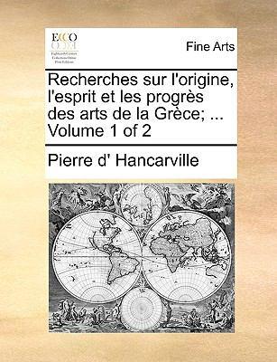 Recherches Sur L'Origine, L'Esprit Et Les Progrs Des Arts de La Grce; ... Volume 1 of 2 9781170963302
