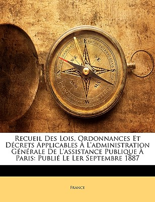 Recueil Des Lois, Ordonnances Et Dcrets Applicables L'Administration Gnrale de L'Assistance Publique Paris: Publi Le Ler Septembre 1887 9781174012310
