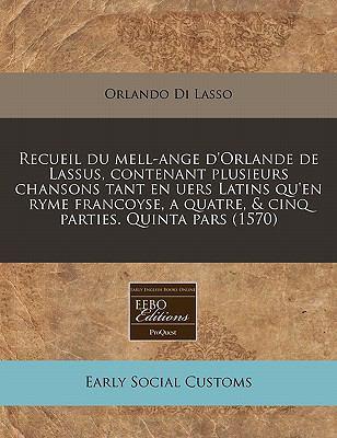 Recueil Du Mell-Ange D'Orlande de Lassus, Contenant Plusieurs Chansons Tant En Uers Latins Qu'en Ryme Francoyse, a Quatre, & Cinq Parties. Quinta Pars 9781171324867