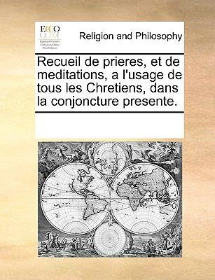 Recueil de Prieres, Et de Meditations, A L'Usage de Tous Les Chretiens, Dans La Conjoncture Presente. 9781170074053