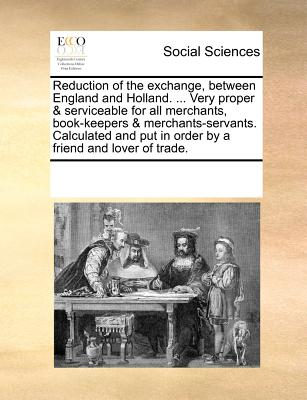Reduction of the Exchange, Between England and Holland. ... Very Proper & Serviceable for All Merchants, Book-Keepers & Merchants-Servants. Calculated 9781170199367