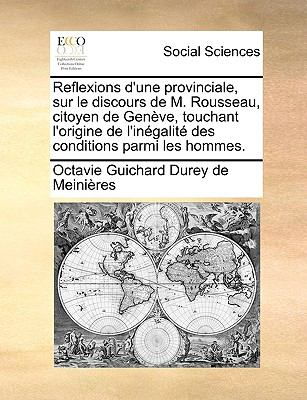 Reflexions D'Une Provinciale, Sur Le Discours de M. Rousseau, Citoyen de Genve, Touchant L'Origine de L'Ingalit Des Conditions Parmi Les Hommes. 9781170940631