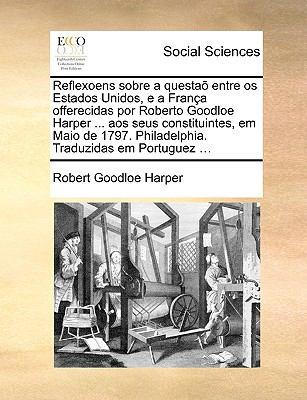 Reflexoens Sobre a Questa Entre OS Estados Unidos, E a Frana Offerecidas Por Roberto Goodloe Harper ... Aos Seus Constituintes, Em Maio de 1797. Phila