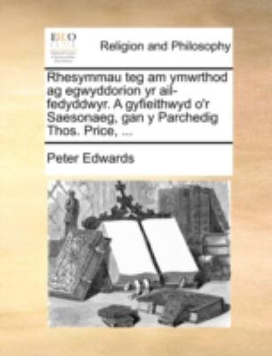 Rhesymmau Teg Am Ymwrthod AG Egwyddorion Yr AIL-Fedyddwyr. a Gyfieithwyd O'r Saesonaeg, Gan y Parchedig Thos. Price, ... 9781170393376