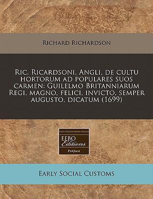Ric. Ricardsoni, Angli, de Cultu Hortorum Ad Populares Suos Carmen: Guilelmo Britanniarum Regi, Magno, Felici, Invicto, Semper Augusto, Dicatum (1699) 9781171291749