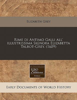 Rime Di Antimo Galli All' Illustrissima Signora Elizabetta Talbot-Grey. (1609) 9781171319900
