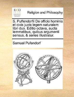 S. Puffendorfii de Officio Hominis Et Civis Juxta Legem Naturalem Libri Duo. Editio Octava, Aucta Lemmatibus, Quibus Argumenti Sensus, & Series Illust 9781170368329