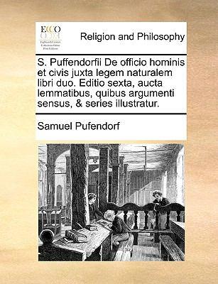 S. Puffendorfii de Officio Hominis Et Civis Juxta Legem Naturalem Libri Duo. Editio Sexta, Aucta Lemmatibus, Quibus Argumenti Sensus, & Series Illustr 9781170384954