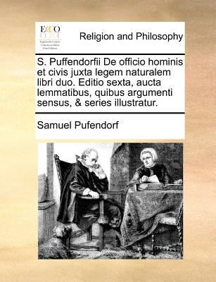 S. Puffendorfii de Officio Hominis Et Civis Juxta Legem Naturalem Libri Duo. Editio Sexta, Aucta Lemmatibus, Quibus Argumenti Sensus, & Series Illustr 9781171389224