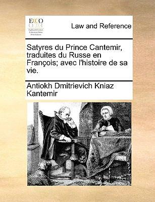Satyres Du Prince Cantemir, Traduites Du Russe En Franois; Avec L'Histoire de Sa Vie. 9781170377536