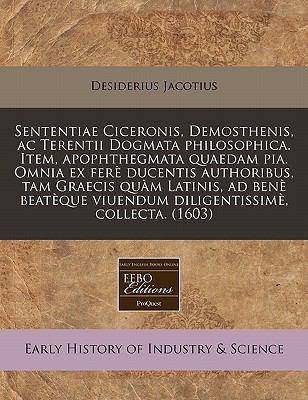 Sententiae Ciceronis, Demosthenis, AC Terentii Dogmata Philosophica. Item, Apophthegmata Quaedam Pia. Omnia Ex Fer Ducentis Authoribus, Tam Graecis Qu 9781171328346