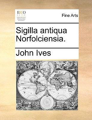 Sigilla Antiqua Norfolciensia. 9781170932872