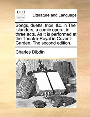 Songs, Duetts, Trios, &C. in the Islanders, a Comic Opera, in Three Acts. as It Is Performed at the Theatre-Royal in Covent-Garden. the Second Edition - Dibdin, Charles
