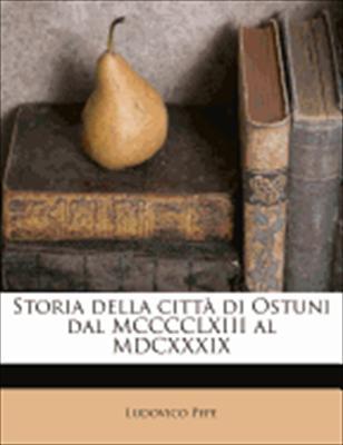 Storia Della Citt Di Ostuni Dal MCCCCLXIII Al MDCXXXIX 9781179894393