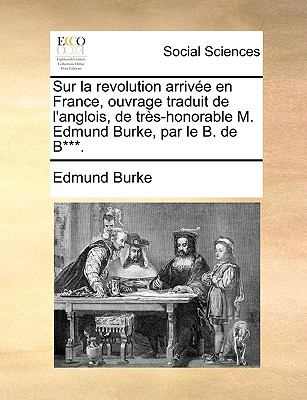 Sur La Revolution Arrive En France, Ouvrage Traduit de L'Anglois, de TRS-Honorable M. Edmund Burke, Par Le B. de B***. 9781170411896