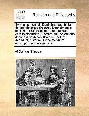 Symeonis Monachi Dunhelmensis Libellus de Exordio Atque Procursu Dunhelmensis Ecclesiae. Cui Praemittitur Thomae Rud Erudita Disquisitio, E Codice Ms. 9781170191118