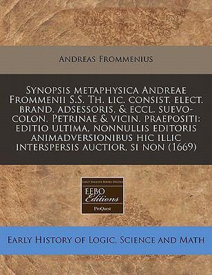Synopsis Metaphysica Andreae Frommenii S.S. Th. LIC. Consist. Elect. Brand. Adsessoris, & Eccl. Suevo-Colon. Petrinae & Vicin. Praepositi: Editio Ulti 9781171282235