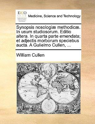 Synopsis Nosologi] Methodic]. in Usum Studiosorum. Editio Altera. in Quarta Parte Emendata; Et Adjectis Morborum Speciebus Aucta. a Gulielmo Cullen, . 9781170734162