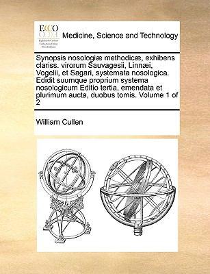 Synopsis Nosologi] Methodic], Exhibens Clariss. Virorum Sauvagesii, Linn]i, Vogelii, Et Sagari, Systemata Nosologica. Edidit Suumque Proprium Systema 9781171006367