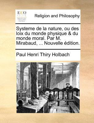 Systeme de La Nature, Ou Des Loix Du Monde Physique & Du Monde Moral. Par M. Mirabaud, ... Nouvelle Edition. 9781171383598
