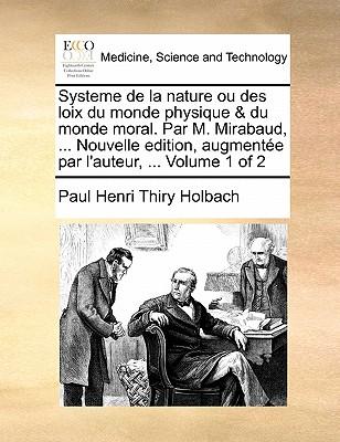 Systeme de La Nature Ou Des Loix Du Monde Physique & Du Monde Moral. Par M. Mirabaud, ... Nouvelle Edition, Augmentee Par L'Auteur, ... Volume 1 of 2 9781171378914