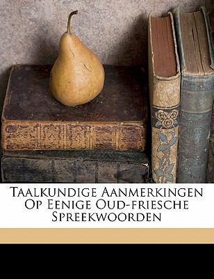 Taalkundige Aanmerkingen Op Eenige Oud-Friesche Spreekwoorden 9781172212019