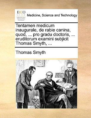 Tentamen Medicum Inaugurale, de Rabie Canina, Quod, ... Pro Gradu Doctoris, ... Eruditorum Examini Subjicit Thomas Smyth, ... 9781170392409