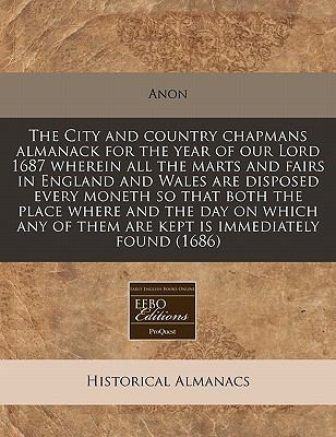The City and Country Chapmans Almanack for the Year of Our Lord 1687 Wherein All the Marts and Fairs in England and Wales Are Disposed Every Moneth So 9781171248507