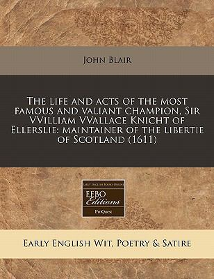 The Life and Acts of the Most Famous and Valiant Champion, Sir Vvilliam Vvallace Knicht of Ellerslie: Maintainer of the Libertie of Scotland (1611) 9781171321668