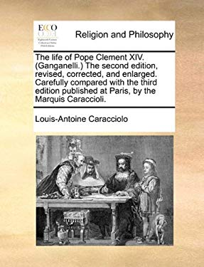 The Life of Pope Clement XIV. (Ganganelli.) the Second Edition, Revised, Corrected, and Enlarged. Carefully Compared with the Third Edition Published 9781171090915