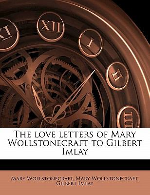 The Love Letters of Mary Wollstonecraft to Gilbert Imlay 9781171538455