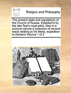The Present State and Regulations of the Church of Russia. Establish'd by the Late Tsar's Royal Edict. Also in a Second Volume a Collection of Several 9781171203384