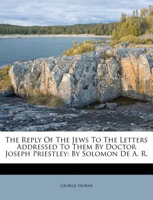 The Reply of the Jews to the Letters Addressed to Them by Doctor Joseph Priestley: By Solomon de A. R. 9781178894127