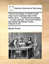 The Art of Surgery: In Which Is Laid Down Such a General Idea of the Same, as Is ... Confirm'd by Practice, ... in Two Volumes. th - Turner, Daniel