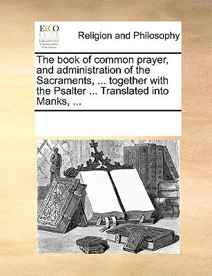 The Book of Common Prayer, and Administration of the Sacraments, ... Together with the Psalter ... Translated Into Manks, ... 9781170075791