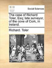 The Case of Richard Toler, Esq; Late Surveyor, of the Cove of Cork, in Ireland. - Toler, Richard