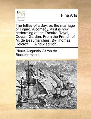 The Follies of a Day; Or, the Marriage of Figaro. a Comedy, as It Is Now Performing at the Theatre-Royal, Covent-Garden. from the French of M. de Beau - Beaumarchais, Pierre Augustin Caron de