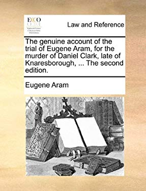The Genuine Account of the Trial of Eugene Aram, for the Murder of Daniel Clark, Late of Knaresborough, ... the Second Edition. 9781170730911